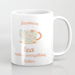Because Tea Makes Everything Better Coffee Mug