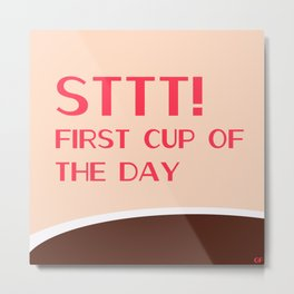 STTTT! First cup of the day Metal Print