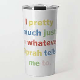 I pretty much just do whatever Oprah tells me to Travel Mug