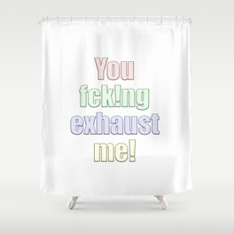 you exhaust me Shower Curtain