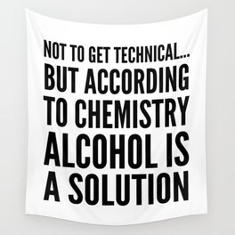 NOT TO GET TECHNICAL BUT ACCORDING TO CHEMISTRY ALCOHOL IS A SOLUTION Wall Tapestry