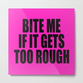 Bite Me If It Gets Too Rough (Pillows) Metal Print