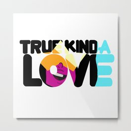 True Kinda love Metal Print