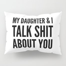 My Daughter & I Talk Shit About You Pillow Sham
