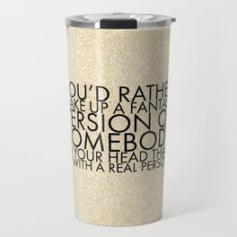 You'd rather make up a fantasy version of somebody in your head than be with a real person. Travel Mug