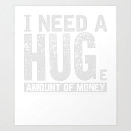 I Need A Huge Amount Of Money Hug T-Shirt Art Print