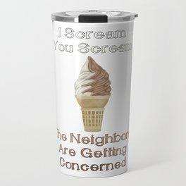 I Scream, You Scream, the Neighbors are Getting Concerned Travel Mug