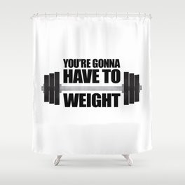 You're Gonna Have To Weight Shower Curtain