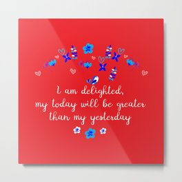 I am delighted, my today will be greater than my yesterday Metal Print