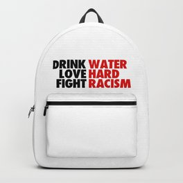 DRINK WATER LOVE HARD FIGHT RACISM Backpack