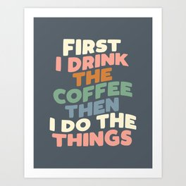 FIRST I DRINK THE COFFEE THEN I DO THE THINGS pink blue green and white Art Print