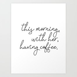this morning, with her, having coffee. Art Print