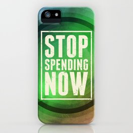 Stop Spending Now iPhone Case