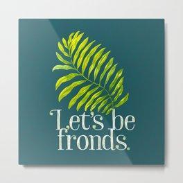 Let's be fronds. Metal Print