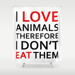 I Love Animals, Therefore I Don't Eat Them Black Shower Curtain