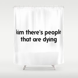 Kim There Are People Dying Shower Curtain