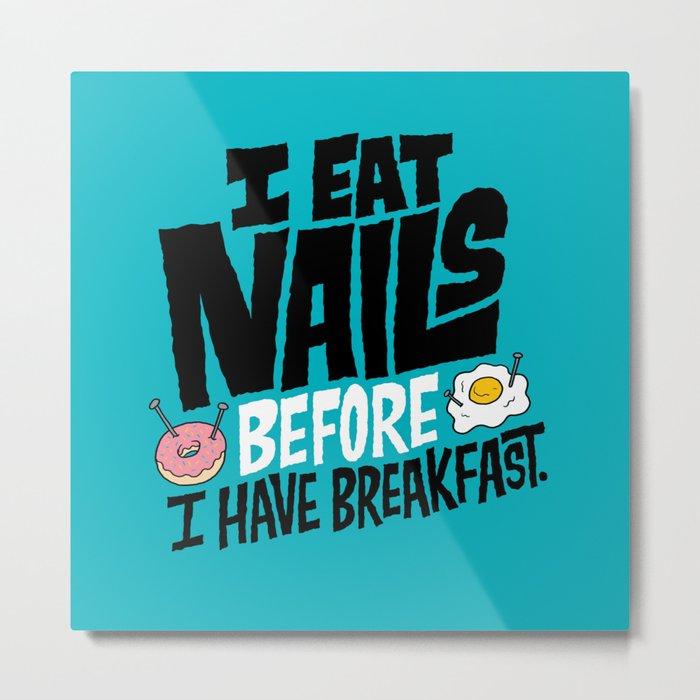 I Eat Nails BEFORE Breakfast Metal Print