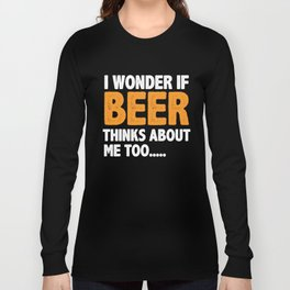 I Wonder if Beer Thinks About Me Drinking Drunk Long Sleeve T-shirt