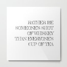 Rather be someone's shot of whiskey Metal Print