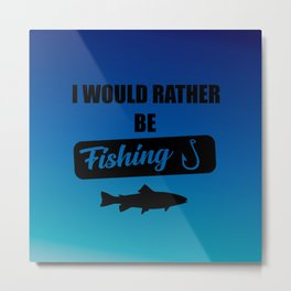 i would rather be fishing quote Metal Print