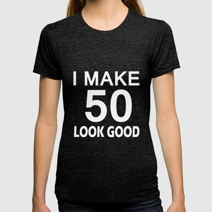 I Make 50 Look Good T Shirt 50th Birthday Gift For Men Women T-shirt ... 50bbb66efd47
