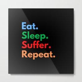 Eat. Sleep. Suffer. Repeat. Metal Print