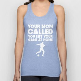 Your Mom Called You Left Your Game At Home Soccer Unisex Tank Top
