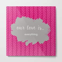 OUR LOVE IS EVERTHING Metal Print