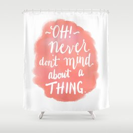 Don't Mind About A Thing Shower Curtain