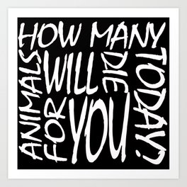 How Many Animals Will Die for You Today? Art Print