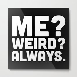 Me? Weird? Funny Quote Metal Print