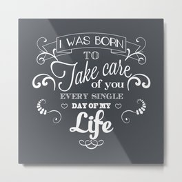 I was born to take care of you Metal Print