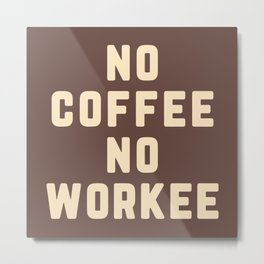 No Coffee No Workee Funny Quote Metal Print
