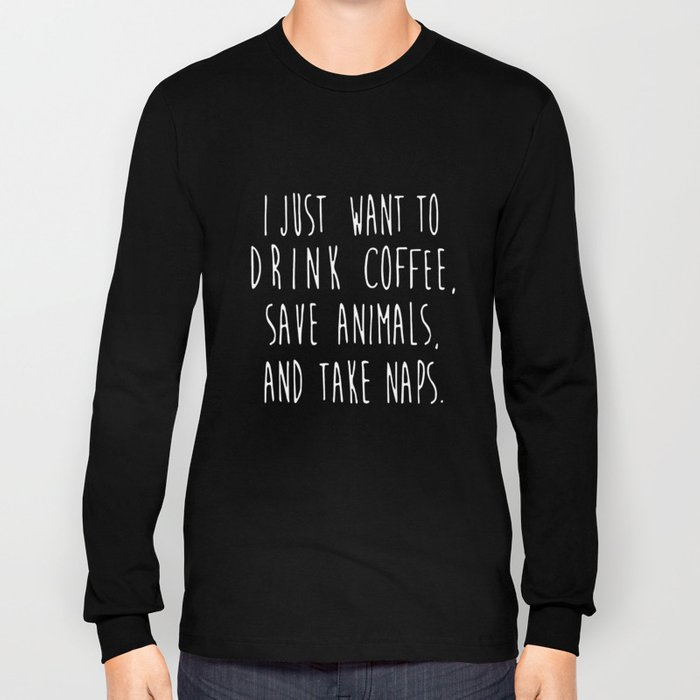I Just want to drink coffee save animals and take naps coffee t-shirts Long Sleeve T-shirt