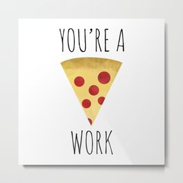 You're A Pizza Work Metal Print