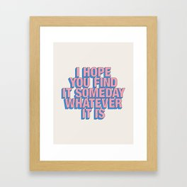 I Hope You Find it Someday Whatever It Is Framed Art Print