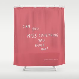 Can you miss something you never had? Shower Curtain