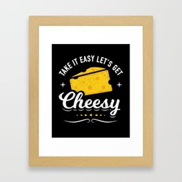 Cheese Lover Gift - Take it Easy Let's Get Cheesy Framed Art Print