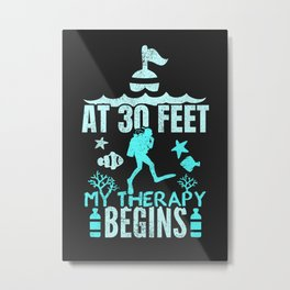 AT 30 FEET MY THERAPY BEGINS SCUBA DIVER Metal Print