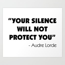 Your Silence Will Not Protect you - Audre Lorde Art Print