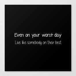 Even on your worst day. Live like somebody on their best. Canvas Print