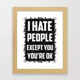 I hate people except you, you're ok Framed Art Print
