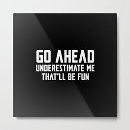Go Ahead Underestimate Me That'll Be Fun Metal Print