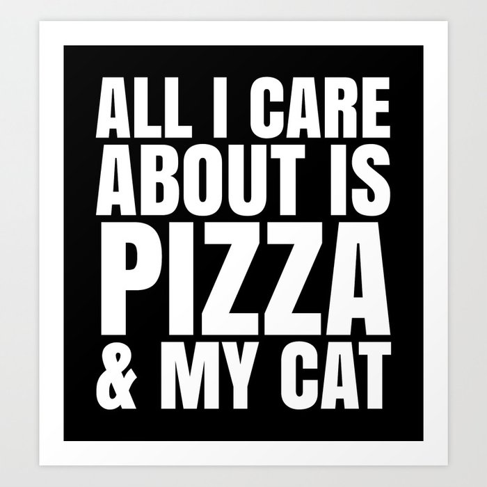 ALL I CARE ABOUT IS PIZZA & MY CAT (Black & White) Art Print