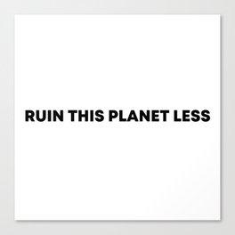 RUIN THIS PLANET LESS Canvas Print