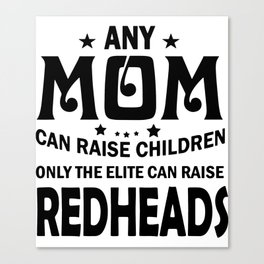 any mom can raise children only the elite can raise redheads mother Canvas Print
