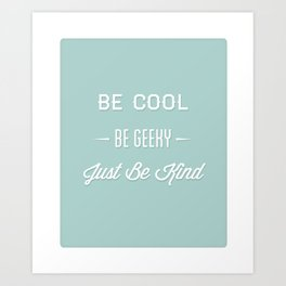 Be Cool. Be Geeky. Just Be Kind. Art Print