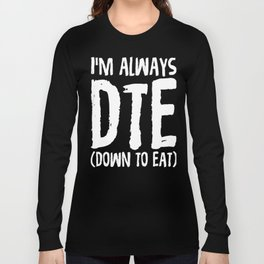I'm Always DTE (Down To Eat)  Long Sleeve T-shirt