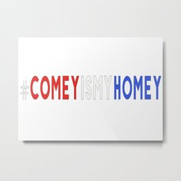 Comey Is My Homey Metal Print