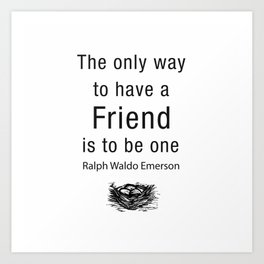 The only way to have a friend is to be one. – RW Emerson Art Print